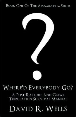 Where'd Everybody Go?: A Post-Rapture And Great Tribulation Survival Manual