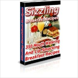 Sizzling Breakfast Recipes -350 Mouth Watering and Lip Smacking Recipes (Well-formatted Eidtion With an Active Table of Contents)