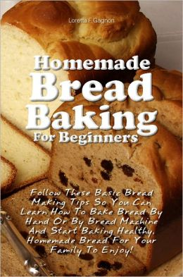 Homemade Bread Baking For Beginners: Follow These Basic Bread Making Tips So You Can Learn How To Bake Bread By Hand Or By Bread Machine And Start Baking Healthy, Homemade Bread For Your Family To Enjoy!