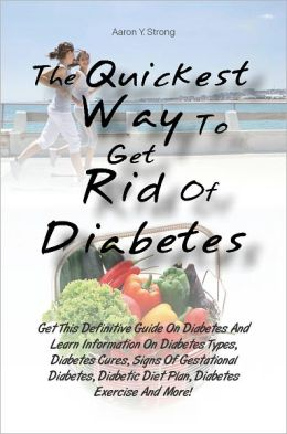 The Quickest Way To Get Rid Of Diabetes: Get This Definitive Guide On Diabetes And Learn Information On Diabetes Types, Diabetes Cures, Signs Of Gestational Diabetes, Diabetic Diet Plan, Diabetes Exercise And More!