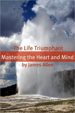 The Life Triumphant: Mastering the Heart and Mind (Annotated with Biography about James Allen)