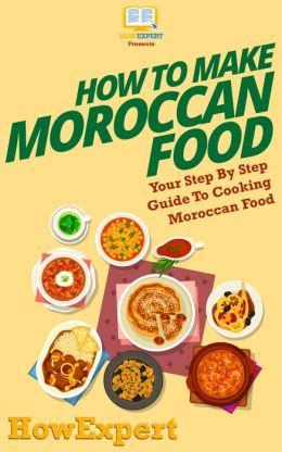 How To Make Moroccan Food - Your Step-By-Step Guide To Cooking Moroccan Food