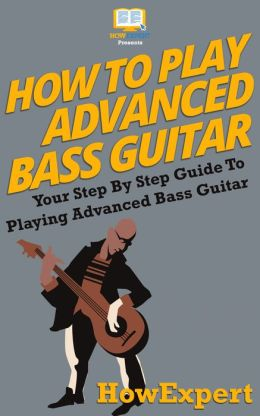 How To Play Advanced Bass Guitar - Your Step-By-Step Guide To Playing Advanced Bass Guitar