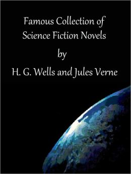 Famous Collection of Science Fiction Novels by H. G. Wells and Jules Verne: 17 Classics (Twenty-Thousand Leagues Under the Sea, A Journey to the Centre of the Earth, The Mysterious Island, In the Year 2889, The Time Machine, War of the Worlds and more)