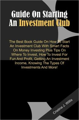 Guide On Starting An Investment Club: The Best Book Guide On How To Start An Investment Club With Smart Facts On Money Investing Plus Tips On Where To Invest, How To Invest For Fun And Profit, Getting An Investment Income, Knowing The Types Of Investment