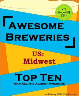Awesome Breweries ---US: Midwest--- TOP TEN And All the Almost Awesome Contenders