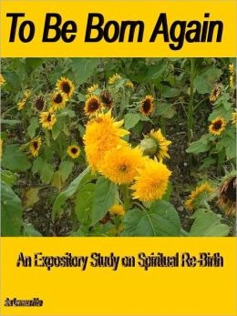 To Be Born Again: An Expository Study on Spiritual Re-Birth