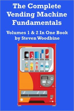 The Complete Vending Machine Fundamentals: Volumes 1 & 2 In One Book