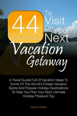 44 Great Places To Visit On Your Next Vacation Getaway: A Travel Guide Full Of Vacation Ideas To Some Of The World's Cheap Vacation Spots And Popular Holiday Destinations To Help You Plan Your Next Ultimate Holiday Pleasure Trip