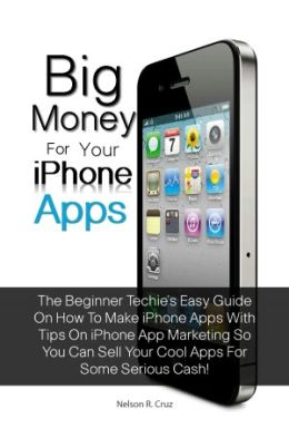 Big Money For Your Iphone Apps: The Beginner Techie&#x2019;s Easy Guide On How To Make Iphone Apps With Tips On Iphone App Marketing So You Can Sell Your Cool Apps For Some Serious Cash!