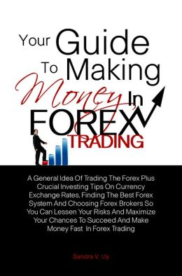 Your Guide To Making Money in Forex Trading: A General Idea Of Trading The Forex Plus Crucial Investing Tips On Currency Exchange Rates, Finding The Best Forex System And Choosing Forex Brokers So You Can Lessen Your Risks And Maximize Your Chances To S