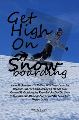 Get High On Snowboarding: Learn To Snowboard In No Time With These Essential Beginner Tips For Snowboarding So You Can Look Forward To An Adrenaline Rush And Surfing The Snow With Impressive Moves And Turns That Will Leave Your Friends In Awe