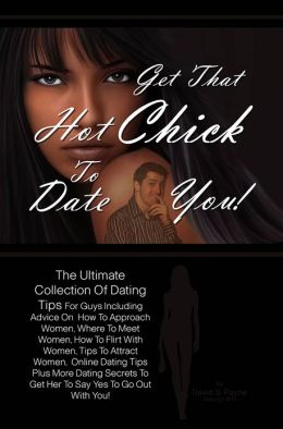 Get That Hot Chick To Date You!: The Ultimate Collection Of Dating Tips For Guys Including Advice On How To Approach Women, Where To Meet Women, How To Flirt With Women, Tips To Attract Women, Online Dating Tips Plus More Dating Secrets To Get Her To Sa