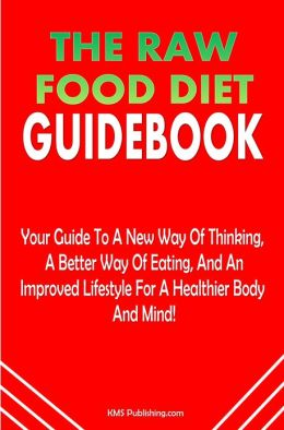 The Raw Food Diet Guidebook: The Raw Food Diet Plan Is Your Guide To A New Way Of Thinking, A Better Way Of Eating, And An Improved Lifestyle For A Healthier Body And Mind!
