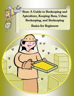 Bees: A Guide to Beekeeping and Apiculture, Honey Bees, Beehives, Bees Nest, Keeping Bees, Urban Beekeeping, and Beekeeping Basics for Beginners