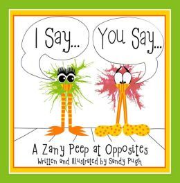 I Say...You Say... A Zany Peep at Opposites