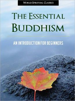THE ESSENTIAL BUDDHISM (Special Nook Edition) An Introduction to Buddhism, Buddhist Thought, Buddhist Religion, Buddhist Philosophy and Buddha for Beginners (Including Shinto, Zen, Tibetan and Other Buddhist Traditions) NOOKbook BUDDHISM