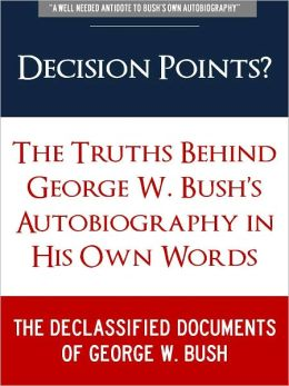 DECISION POINTS ? (Special Nook Edition) The Secret Truths Behind George W. Bush Autobiography in His Own Words: THE DECLASSIFIED DOCUMENTS OF GEORGE W. BUSH (Freedom of Information Act, Previously Classified Memos, and Secret Leaked Documents on Bush)