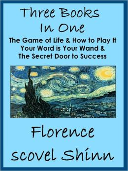 Three Florence Scovel Shinn Books In One: The Game of Life, Your Word is Your Wand & Secret Door to Success