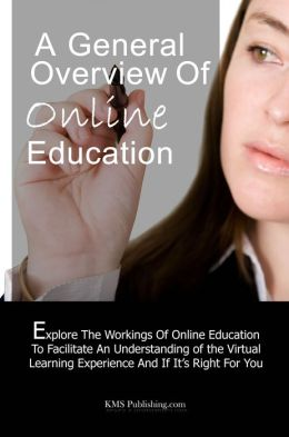 A General Overview of Online Education: Exploring The Workings Of Online Education To Facilitate An Understanding of the Virtual Learning Experience And If It's Right For You