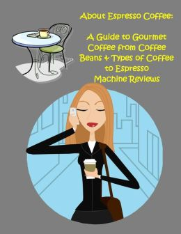 About Espresso Coffee:A Guide to Gourmet Coffee from Coffee Beans & Types of Coffee to Espresso