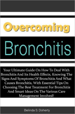 Overcoming Bronchitis: Your Ultimate Guide On How To Deal With Bronchitis And Its Health Effects, Knowing The Signs And Symptoms Of Bronchitis And What Causes Bronchitis, With Essential Tips On Choosing The Best Treatment For Bronchitis And Smart Ideas On