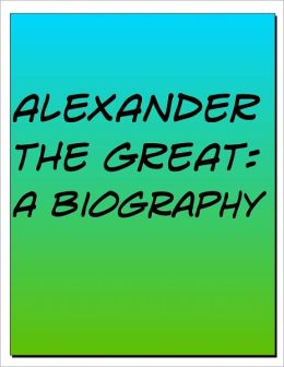 Alexander the Great Biography: The Life and Death of One of the Greatest Ancient Rulers Ever