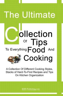 The Ultimate Collection Of Tips To Everything Food And Cooking: A Collection Of Different Cooking Styles, Stacks of Hard-To-Find Recipes and Tips On Kitchen Organization