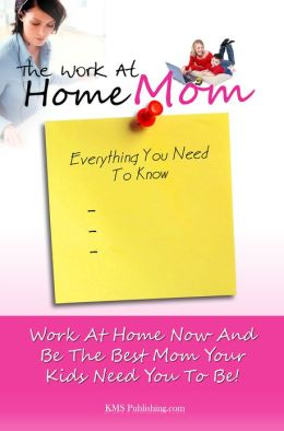 The Work At Home Mom Everything You Need To Know: Learn How To Work At Home Now And Be The Best Mom Your Kids Need You To Be!