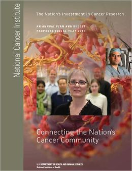 The Nation's Investment in Cancer Research: Connecting the Nation's Cancer Community (An Annual Plan and Budget Proposal Fiscal year 2011)