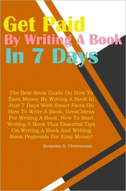 Get Paid To Write A Book In 7 Days: The Best Book Guide On How To Earn Money By Writing A Book In Just 7 Days With Smart Facts On How To Write A Book, Great Ideas For Writing A Book, How To Start Writing A Book Plus Essential Tips On Writing A Book And Wr