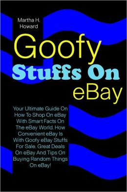 Goofy Stuffs On eBay: Your Ultimate Guide On How To Shop On eBay With Smart Facts On The eBay World, How Convenient eBay Is With Goofy eBay Stuffs For Sale, Great Deals On eBay And Tips On Buying Random Things On eBay!