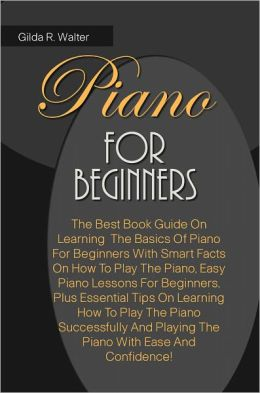Piano For Beginners: The Best Book Guide On Learning The Basics Of Piano For Beginners With Smart Facts On How To Play The Piano, Easy Piano Lessons For Beginners, Plus Essential Tips On Learning How To Play The Piano Successfully And Playing The Piano