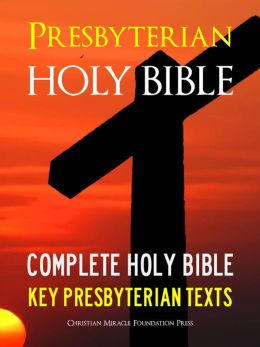 THE PRESBYTERIAN HOLY BIBLE (Special Nook Edition) WITH EXCLUSIVE PRESBYTERIAN TEXTS Complete King James Version (KJV) Holy Bible Old Testament New Testament The Presbyterian Confession of Faith The Presbyterian Catechism NOOKbook King James Version Bible