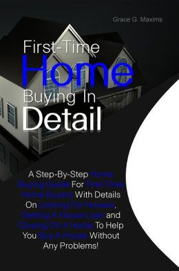 First-Time Home Buying In Detail:A Step-By-Step Home Buying Guide For First-Time Home Buyers With Details On Looking For Houses, Getting A House Loan and Closing On A Home To Help You Buy A House Without Any Problems!
