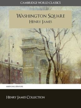 WASHINGTON SQUARE BY HENRY JAMES (Cambridge World Classics) Critical Edition With Complete Unabridged Novel and Special Nook PerfectLink (TM) Technology (NOOKbook Henry James Washington Square Nook)