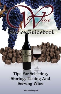 Wine Novice Guidebook: Learn What To Look for When Buying Wine As Well As Tips For Selecting, Storing, Tasting And Serving Wine In This Detailed Guide To Wine