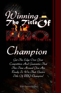 Winning The Title Of BBQ Champion: The Ultimate BBQ Tips To Get The Edge Over Your Competition And Guarantee That This Time Around You Are Ready To Win That Elusive Title Of BBQ Champion!