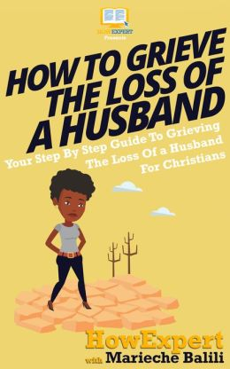 How To Grieve The Loss Of a Husband - Your Step-By-Step Guide To Grieving The Loss Of a Huband For Christians
