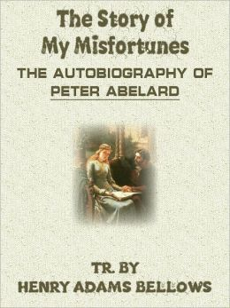The Story Of My Misfortunes The Autobiography Of Peter Abelard