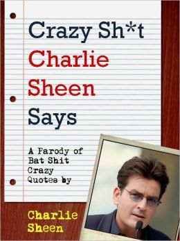 CRAZY SHIT CHARLIE SHEEN SAYS (Special Nook Edition) Charlie Sheen's Most Bat Shit Crazy Quotes (A Shit My Dad Says Parody Book) Quotes by Charlie Sheen, Star of Two and a Half Men and Violent Torpedo of Truth NOOKbook