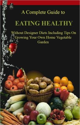 The Complete Guide to Eating Healthy Without Designer Diets Including Tips on Growing Your Own Home Vegetable Garden AAAA++++