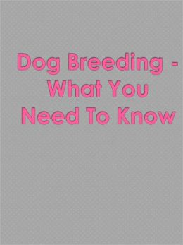 Dog Breeding - What You Need To Know
