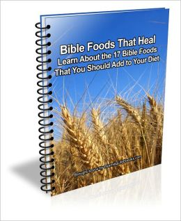 Bible Foods That Heal: Learn About the 17 Bible Foods That You Should Add to Your Diet