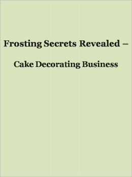 Frosting Secrets Revealed - Cake Decorating Business