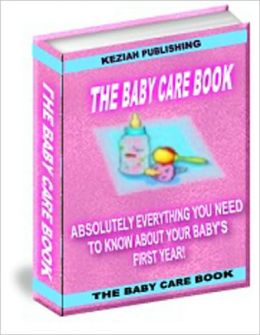 The Baby Care Book - Absolutely Everything You Need To Know About Your Baby's First Year