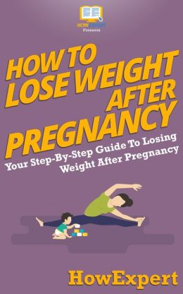 How To Lose Weight After Pregnancy - Your Step-By-Step Guide To Losing Weight After Pregnancy