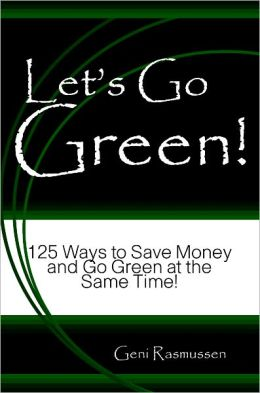 Let's Go Green! 125 Ways to Save Money and Go Green at the Same Time!