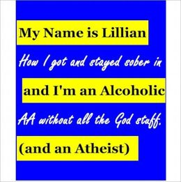 My Name is Lillian & I'm an Alcoholic (and an Atheist): How I got & stayed sober in AA without all the God stuff