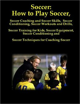 Soccer: How to Play Soccer, Soccer Coaching and Soccer Skills, Soccer Conditioning, Soccer Workouts and Drills, Soccer Training for Kids, Soccer Equipment, Soccer Conditioning and Soccer Techniques for Coaching Soccer